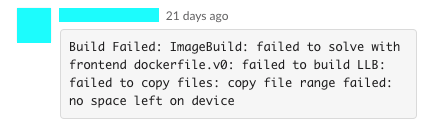 "A user on Slack reporting an error that reads: ""Build Failed: ImageBuild: failed to solve with frontend dockerfile.v0: failed to build LLB: failed to copy files: copy file range failed: no space left on device"""